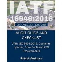 IATF 16949: 2016 Second Edition 2018  Audit Guide and Checklist with ISO 9001: 2015 Customer  Specific Core Tools & CQI Requirements