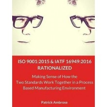 ISO 9001 2015 and IATF 16949:2016 Rationalized: Making Sense of How the Two Standards Work Together in a Process Based Manufacturing Environment
