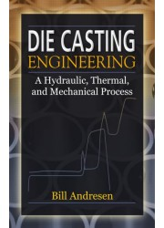 Die Casting Engineering : A Hydraulic, Thermal, and Mechanical Process
